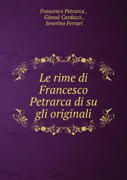 Francesco Petrarca Le rime di Francesco Petrarca di su gli originali anton francesco grazzini le rime burlesche