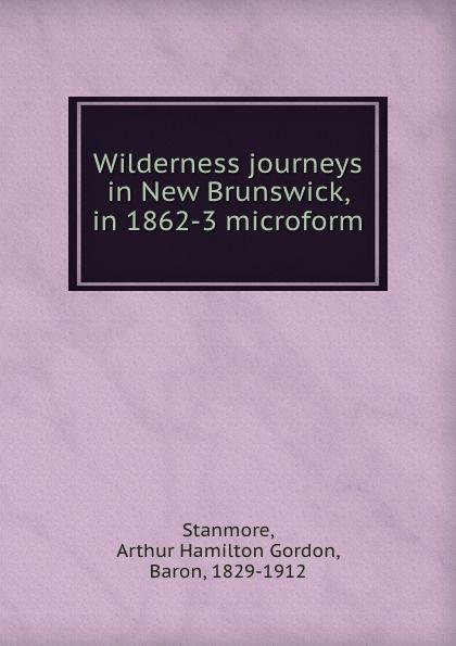 цена Arthur Hamilton Gordon Stanmore Wilderness journeys in New Brunswick, in 1862-3 microform в интернет-магазинах