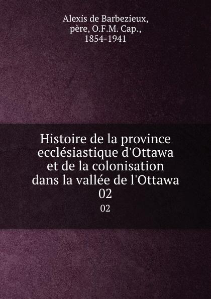 Alexis de Barbezieux Histoire de la province ecclesiastique d.Ottawa et de la colonisation dans la vallee de l.Ottawa. 02 alexis de barbezieux la famille chretienne