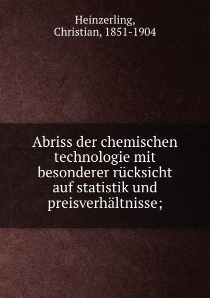 Christian Heinzerling Abriss der chemischen technologie mit besonderer rucksicht auf statistik und preisverhaltnisse;