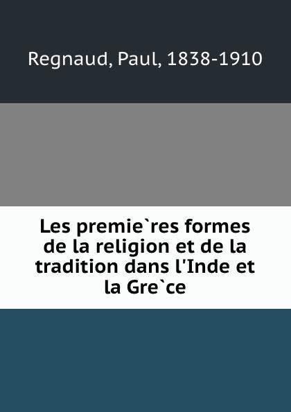 Paul Regnaud Les premieres formes de la religion et de la tradition dans l.Inde et la Grece