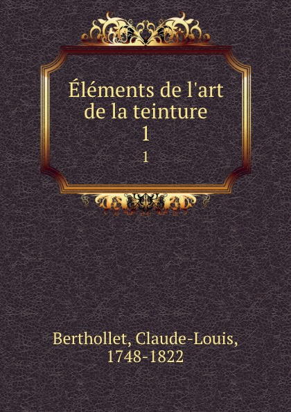 Claude-Louis Berthollet Elements de l.art de la teinture. 1 claude louis berthollet elements de l art de la teinture t 1