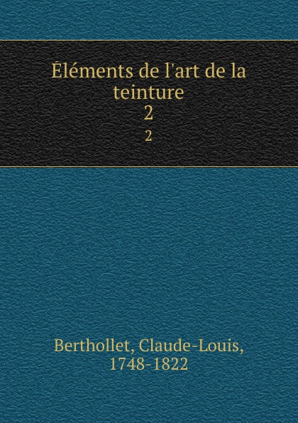 Claude-Louis Berthollet Elements de l.art de la teinture. 2 claude louis berthollet elements de l art de la teinture t 1
