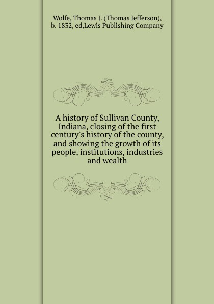 Thomas Jefferson Wolfe A history of Sullivan County, Indiana, closing of the first century.s history of the county, and showing the growth of its people, institutions, industries and wealth lewis publishing memorial and biographical history of ellis county texas part 1