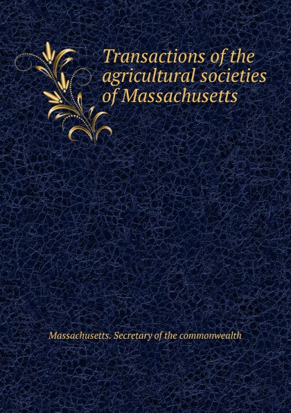 Massachusetts. Secretary of the commonwealth Transactions of the agricultural societies of Massachusetts