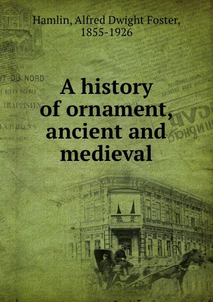 Alfred Dwight Foster Hamlin A history of ornament, ancient and medieval a d hamlin a history of ornament ancient and medieval