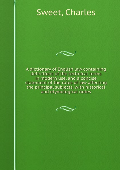 Charles Sweet A dictionary of English law containing definitions of the technical terms in modern use, and a concise statement of the rules of law affecting the principal subjects, with historical and etymological notes