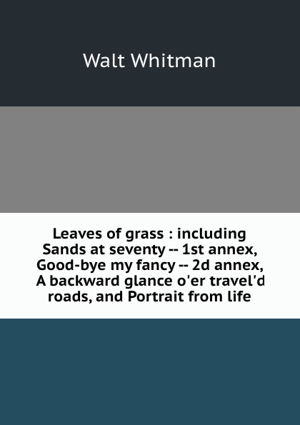 Whitman Walt Leaves of grass : including Sands at seventy -- 1st annex, Good-bye my fancy -- 2d annex, A backward glance o.er travel.d roads, and Portrait from life judith grace good bye my fancy with walt whitman in his last days