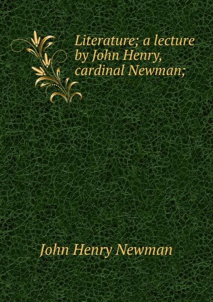 Newman John Henry Literature; a lecture by John Henry, cardinal Newman; bellasis edward cardinal newman as a musician