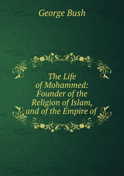 George Bush The Life of Mohammed: Founder of the Religion of Islam, and of the Empire of . draycott gladys m mahomet founder of islam
