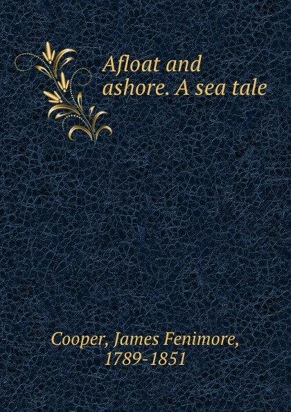Cooper James Fenimore Afloat and ashore. A sea tale cooper j afloat and ashore