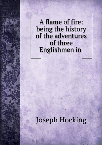 Joseph Hocking A flame of fire: being the history of the adventures of three Englishmen in . hocking joseph the coming of the king
