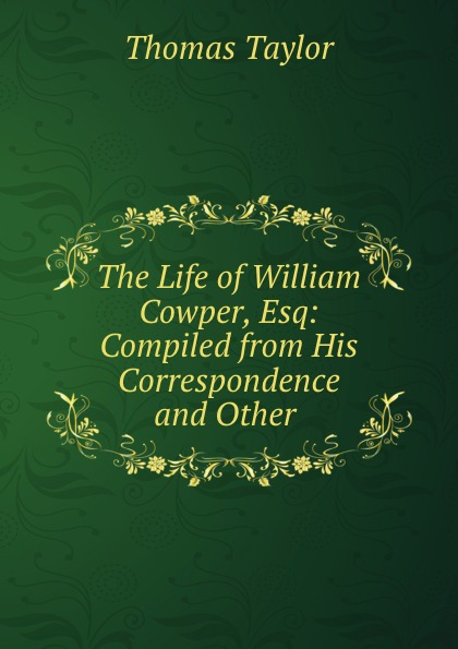 The Life of William Cowper, Esq: Compiled from His Correspondence and Other .