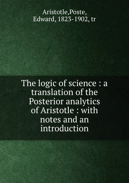 Poste Aristotle The logic of science : a translation the Posterior analytics with notes and an introduction