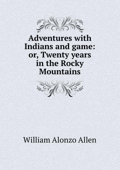 William Alonzo Allen Adventures with Indians and game: or, Twenty years in the Rocky Mountains