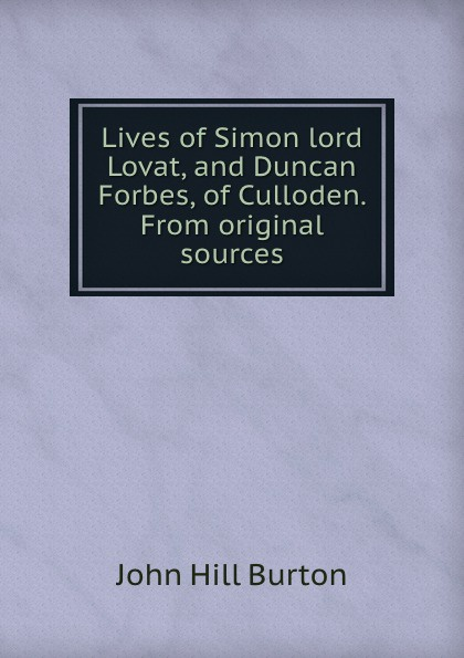 John Hill Burton Lives of Simon lord Lovat, and Duncan Forbes, of Culloden. From original sources