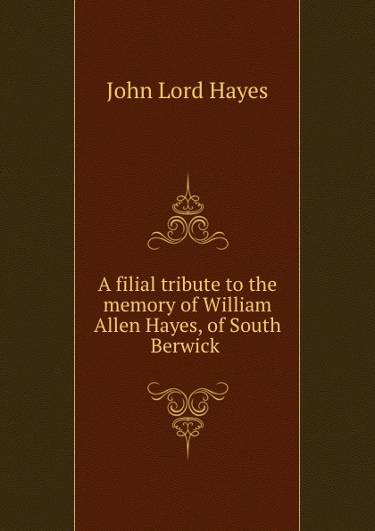 John Lord Hayes A filial tribute to the memory of William Allen Hayes, of South Berwick . цена