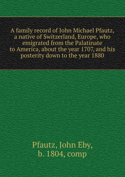 купить John Eby Pfautz A family record of John Michael Pfautz, a native of Switzerland, Europe, who emigrated from the Palatinate to America, about the year 1707, and his posterity down to the year 1880 дешево