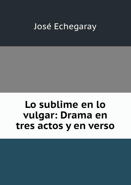 José Echegaray Lo sublime en lo vulgar: Drama en tres actos y en verso miguel marqués la mendiga del manzanares zarzuela en tres actos original y en verso classic reprint