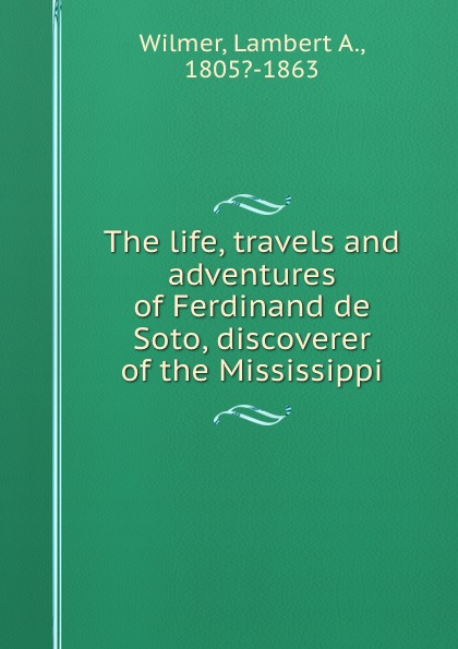 Lambert A. Wilmer The life, travels and adventures of Ferdinand de Soto, discoverer of the Mississippi