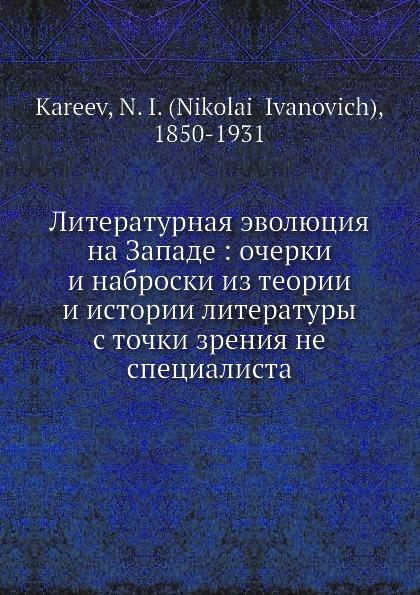 Н. И. Кареев Литературная эволюция на Западе: очерки и наброски из теории и истории литературы с точки зрения не специалиста