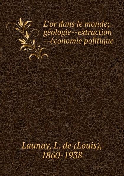 Louis Launay L.or dans le monde; geologie--extraction --economie politique jean batiste say traite d economie politique t 1