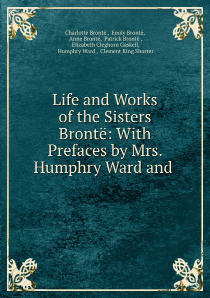 Charlotte Brontë Life and Works of the Sisters Bronte: With Prefaces by Mrs. Humphry Ward and . charlotte brontë i moore