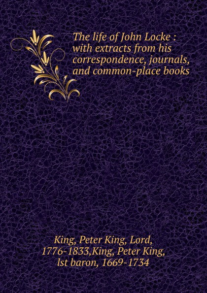 Peter King The life of John Locke : with extracts from his correspondence, journals, and common-place books peter king the life of john locke