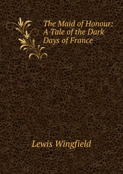 Lewis Wingfield The Maid of Honour: A Tale of the Dark Days of France wingfield lewis the curse of koshiu a chronicle of old japan