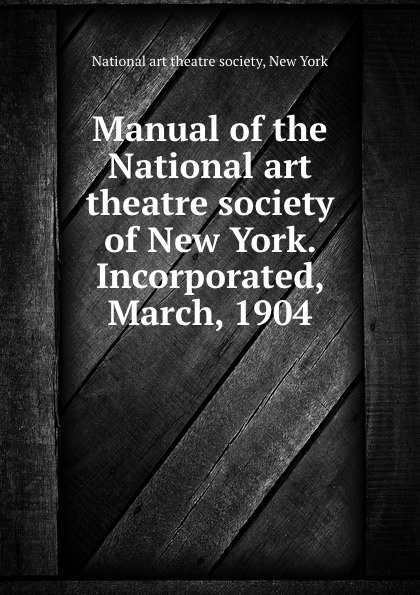 Manual of the National art theatre society of New York. Incorporated, March, 1904 the society of the new york hospital incorporated 1771