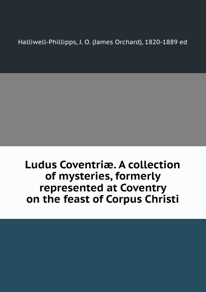 James Orchard Halliwell-Phillipps Ludus Coventriae. A collection of mysteries, formerly represented at Coventry on the feast of Corpus Christi