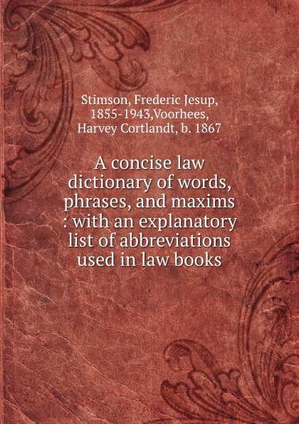 Frederic Jesup Stimson A concise law dictionary of words, phrases, and maxims : with an explanatory list of abbreviations used in law books