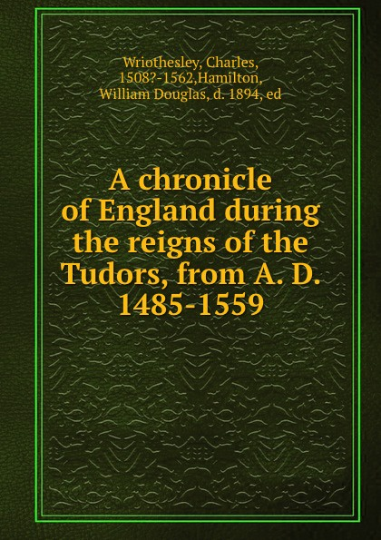 Charles Wriothesley A chronicle of England during the reigns of the Tudors, from A. D. 1485-1559 tudors