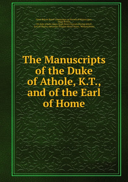 Great Britain Royal Commission on Historical Manuscripts The Manuscripts of the Duke of Athole, K.T., and of the Earl of Home