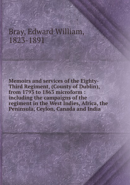 Edward William Bray Memoirs and services of the Eighty-Third Regiment, (County of Dublin), from 1793 to 1863 microform : including the campaigns of the regiment in the West Indies, Africa, the Peninsula, Ceylon, Canada and India geography of greater britain india canada australia africa the west indies classic reprint