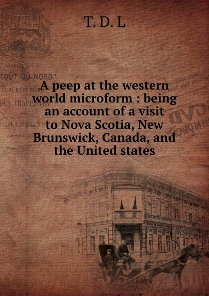 A peep at the western world microform : being an account of a visit to Nova Scotia, New Brunswick, Canada, and the United states peep ehasalu hullu munga päevik