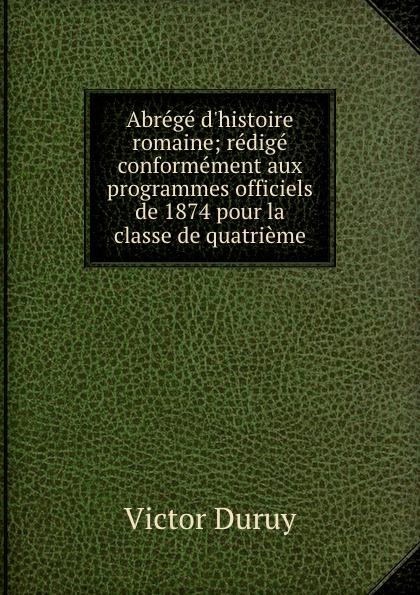 Victor Duruy Abrege d.histoire romaine; redige conformement aux programmes officiels de 1874 pour la classe de quatrieme