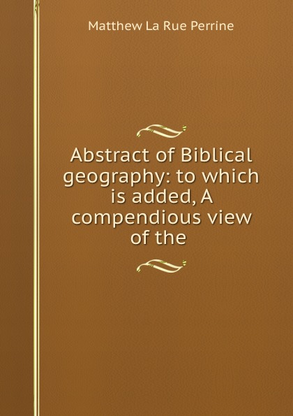Abstract of Biblical geography: to which is added, A compendious view of the .