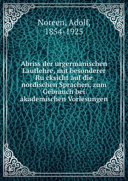 Adolf Noreen Abriss der urgermanischen Lautlehre, mit besonderer Rucksicht auf die nordischen Sprachen, zum Gebrauch bei akademischen Vorlesungen