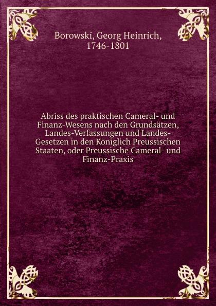G.H. Borowski Abriss des praktischen Cameral- und Finanz-Wesens nach den Grundsatzen, Landes-Verfassungen und Landes-Gesetzen in den Koniglich Preussischen Staaten, oder Preussische Cameral- und Finanz-Praxis