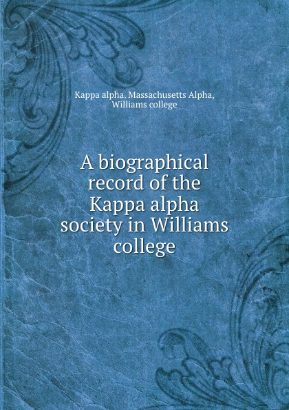 Kappa alpha. Massachusetts Alpha A biographical record of the Kappa alpha society in Williams college kappa alpha massachusetts alpha a biographical record of the kappa alpha society in williams college