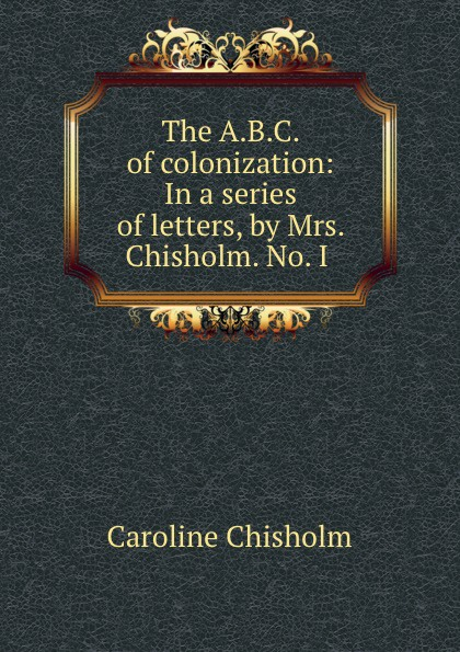 Caroline Chisholm The A.B.C. of colonization: In a series of letters, by Mrs. Chisholm. No. I . alison chisholm writing a mini memoir