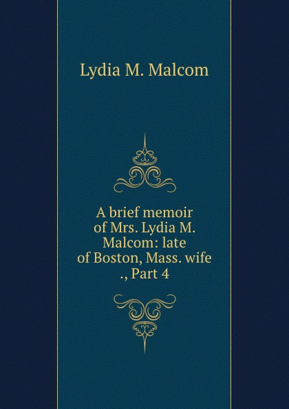 Lydia M. Malcom A brief memoir of Mrs. Lydia M. Malcom: late of Boston, Mass. wife ., Part 4 american wife