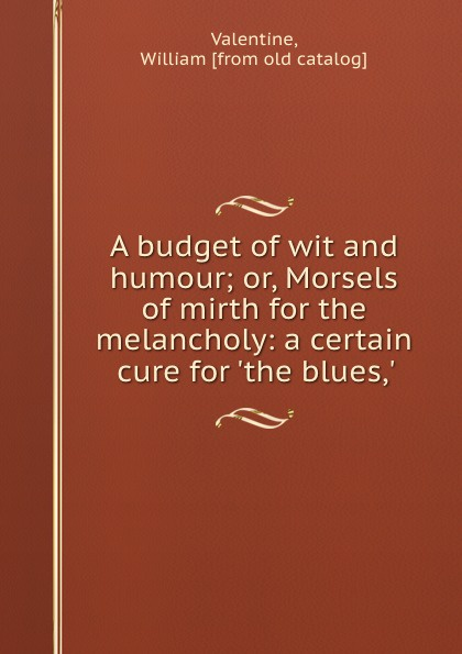 William Valentine A budget of wit and humour; or, Morsels of mirth for the melancholy: a certain cure for .the blues,.