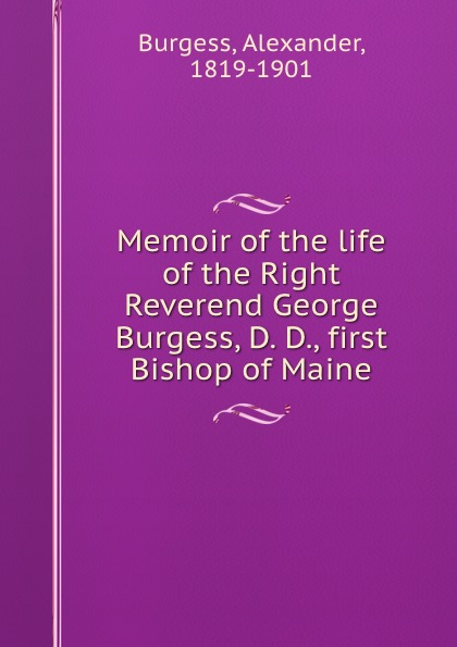 Alexander Burgess Memoir of the life of the Right Reverend George Burgess, D. D., first Bishop of Maine burgess right to an answer