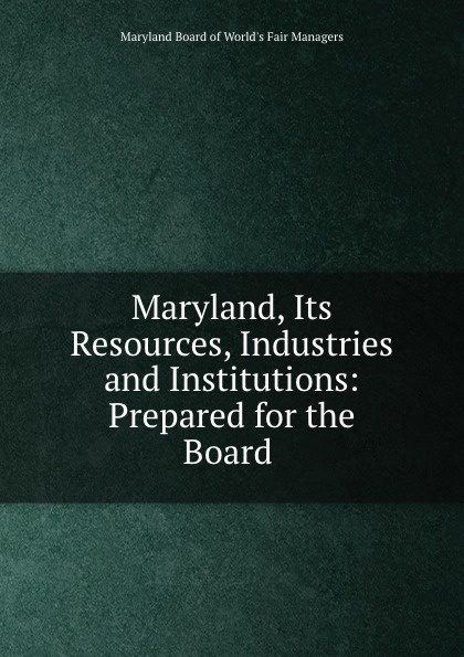 Maryland Board of World's Fair Managers Maryland, Its Resources, Industries and Institutions: Prepared for the Board .