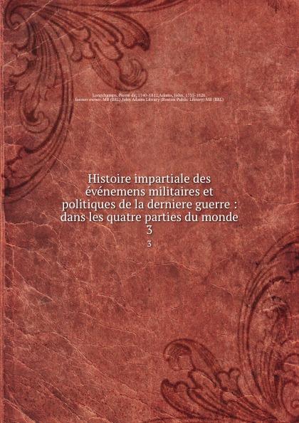 Pierre de Longchamps Histoire impartiale des evenemens militaires et politiques de la derniere guerre : dans les quatre parties du monde. 3