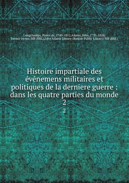 Pierre de Longchamps Histoire impartiale des evenemens militaires et politiques de la derniere guerre : dans les quatre parties du monde. 2