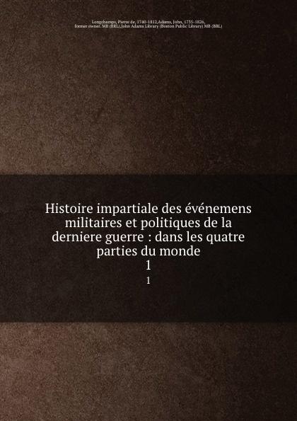 Pierre de Longchamps Histoire impartiale des evenemens militaires et politiques de la derniere guerre : dans les quatre parties du monde. 1