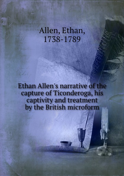 Фото - Ethan Allen Ethan Allen.s narrative of the capture of Ticonderoga, his captivity and treatment by the British microform foster walter bertram with ethan allen at ticonderoga